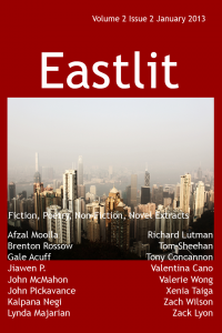 The complete list of contents for the Eastlit December Issue is below. Please click on a link to go to the page. Eastlit Cover. Picture by Jiawen P. Design by Graham Lawrence. A View of Hong Kong provides the backdrop for the January 2013 issue of Eastlit. Editorial by Bryn. The Prostitutes' Cat by Xenia Taiga. Good Morning, Good Night by Jiawen P. Two Poems by Valerie Wong. Old Man with a Broken Walking Stick by Tom Sheehan. A Misunderstanding by Tony Concannon. A Western Dao by Zach Wilson. Perfect Attendance by Gale Acuff. Three Poems by Afzal Moolla. The Butterfly's Body by Richard Lutman. Two Poems by Zack Lyon. Broken China by Lynda Majarian. No Mans Whore by John McMahon. Three Poems by Valentina Cano. Beaten to Death by John Pickavance. Two Poems by Brenton Rossow. Box by Kalpana Negi. Contributors. An alphabetical list of all the contributors to the December issue of Eastlit complete with biographies of all the writers and poets. Note on Work. Please note that we publish work as received. We do not edit work for minor errors. We regard these as decisions made by the author. The one exception is that we may work with second language writers to help them say what they want to say. Subscribe to our newsletter for all the latest on upcoming issues, competitions, incentives, contributors and news in general.